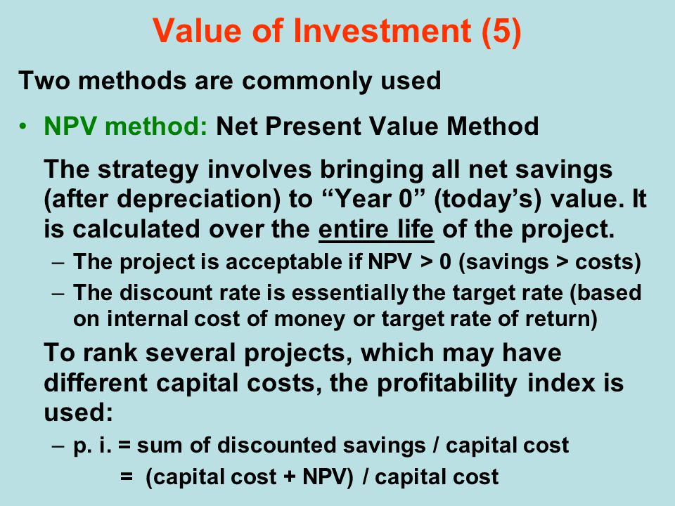 Two methods are commonly used NPV method: Net Present Value Method The strategy involves bringing all net savings (after depreciation) to Year 0 (today's) value.