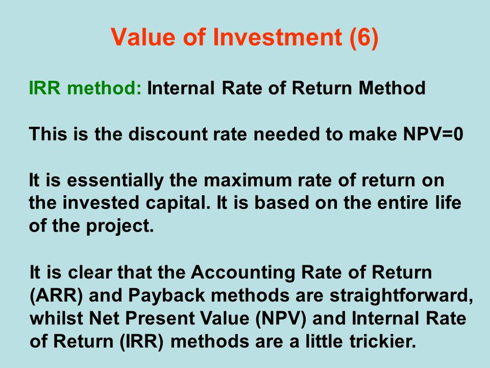 IRR method: Internal Rate of Return Method This is the discount rate needed to make NPV=0 It is essentially the maximum rate of return on the invested capital.