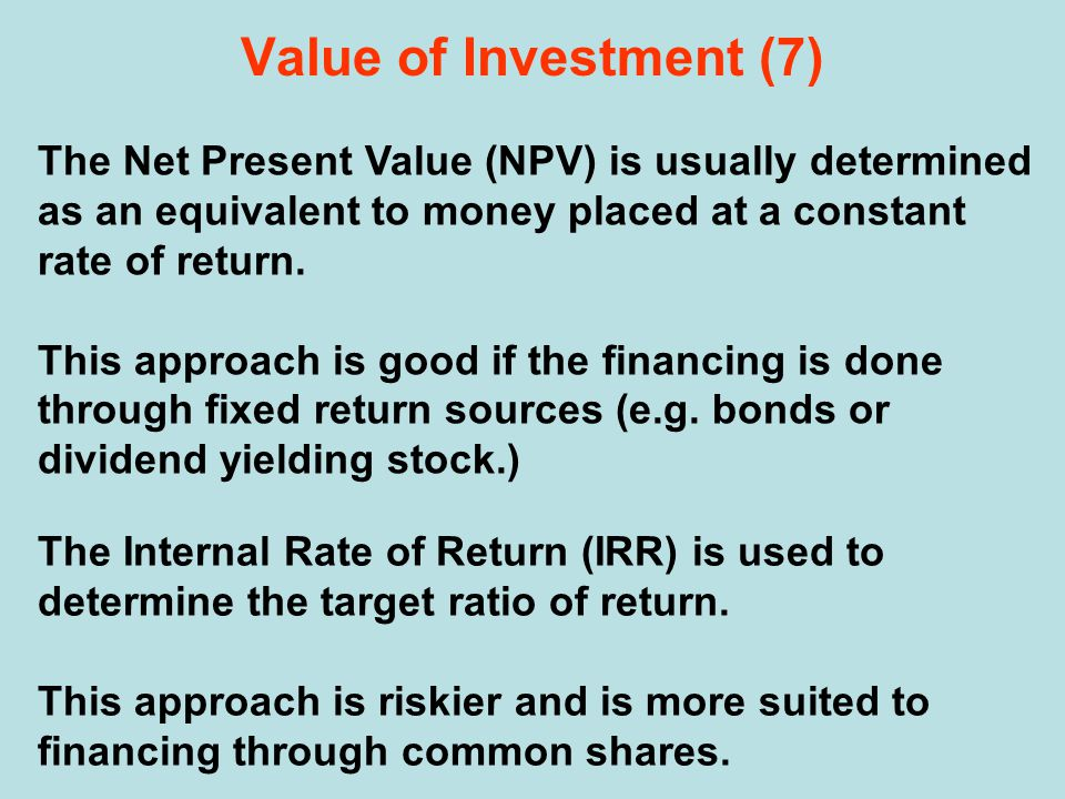 Value of Investment (7) The Net Present Value (NPV) is usually determined as an equivalent to money placed at a constant rate of return.