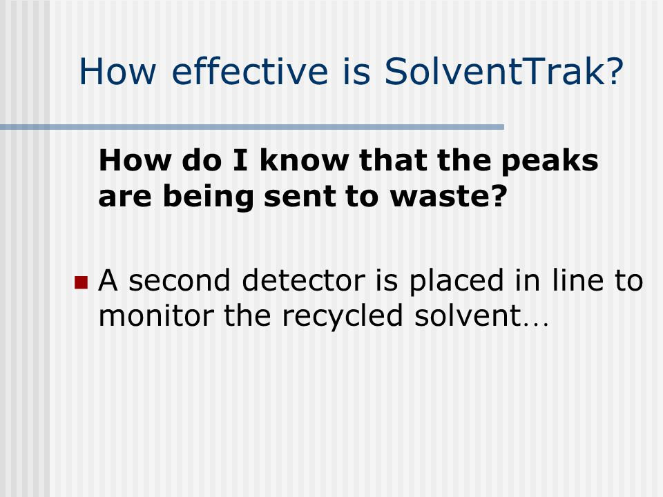 How effective is SolventTrak? How do I know that the peaks are being sent to waste? A second detector is placed in line to monitor the recycled solven