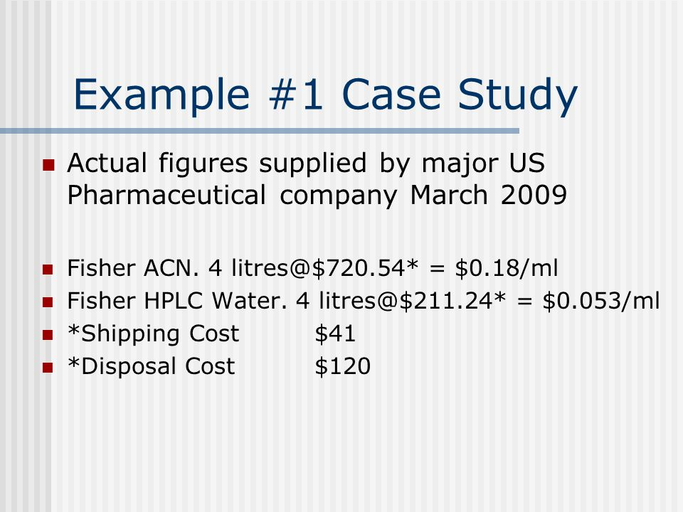 Example #1 Case Study Actual figures supplied by major US Pharmaceutical company March 2009 Fisher ACN. 4 litres@$720.54* = $0.18/ml Fisher HPLC Water