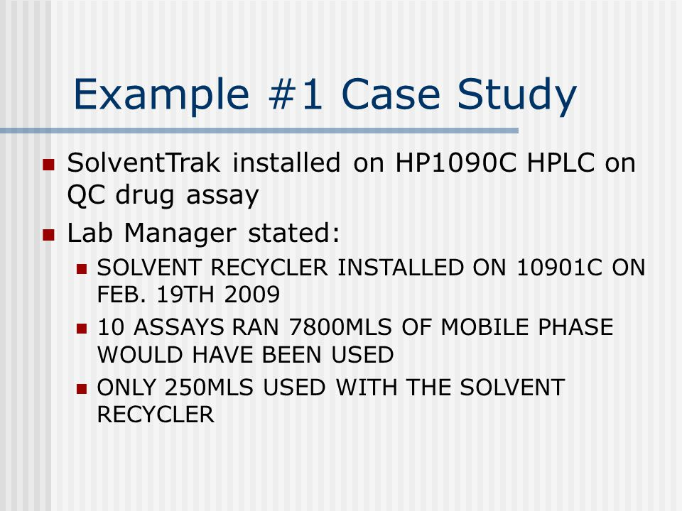 Example #1 Case Study SolventTrak installed on HP1090C HPLC on QC drug assay Lab Manager stated: SOLVENT RECYCLER INSTALLED ON 10901C ON FEB.