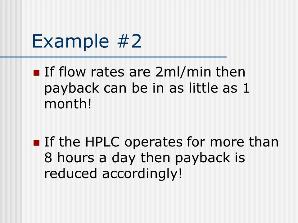 Example #2 If flow rates are 2ml/min then payback can be in as little as 1 month! If the HPLC operates for more than 8 hours a day then payback is red