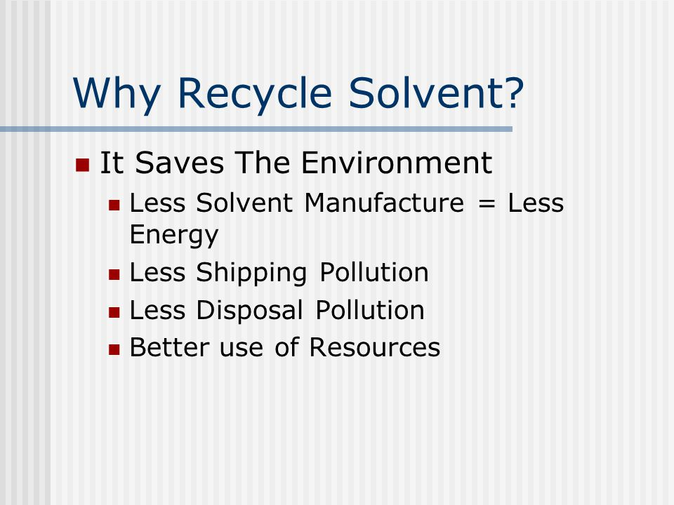 Why Recycle Solvent? It Saves The Environment Less Solvent Manufacture = Less Energy Less Shipping Pollution Less Disposal Pollution Better use of Res