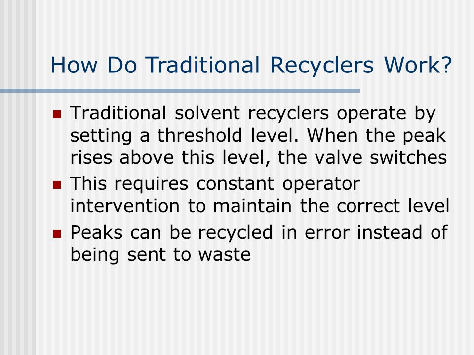 Traditional solvent recyclers operate by setting a threshold level. When the peak rises above this level, the valve switches This requires constant op