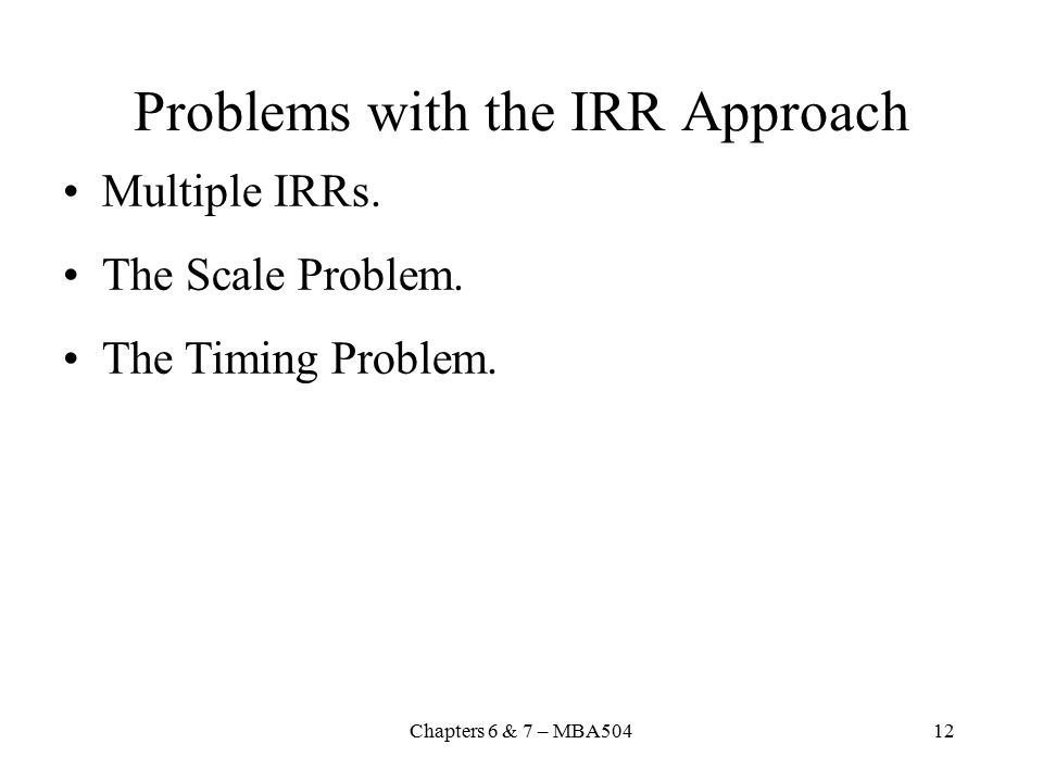 Chapters 6 & 7 – MBA50412 Problems with the IRR Approach Multiple IRRs.