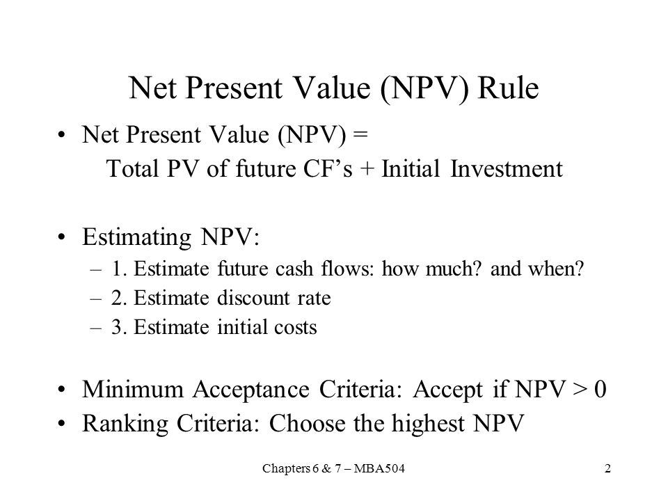 Chapters 6 & 7 – MBA5042 Net Present Value (NPV) Rule Net Present Value (NPV) = Total PV of future CF's + Initial Investment Estimating NPV: –1.