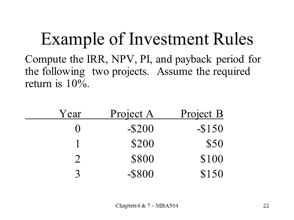 Chapters 6 & 7 – MBA50422 Example of Investment Rules Compute the IRR, NPV, PI, and payback period for the following two projects.