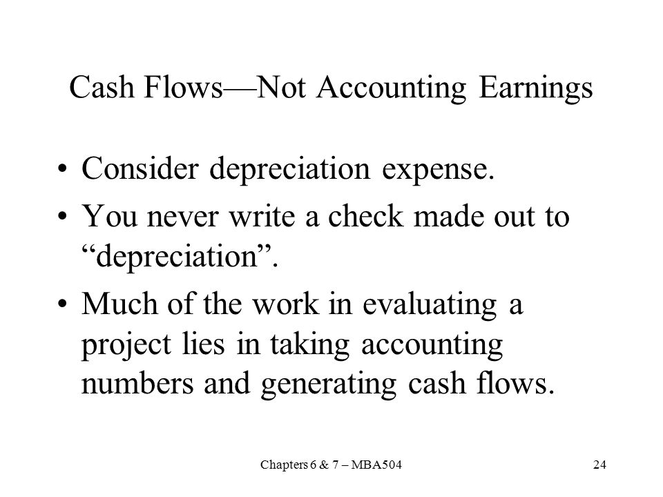 Chapters 6 & 7 – MBA50424 Cash Flows—Not Accounting Earnings Consider depreciation expense.