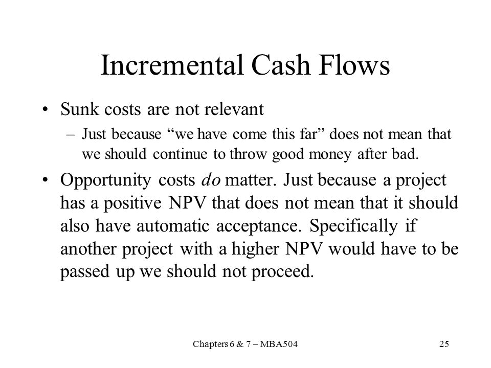 Chapters 6 & 7 – MBA50425 Incremental Cash Flows Sunk costs are not relevant –Just because we have come this far does not mean that we should continue to throw good money after bad.