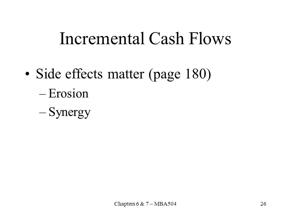 Chapters 6 & 7 – MBA50426 Incremental Cash Flows Side effects matter (page 180) –Erosion –Synergy