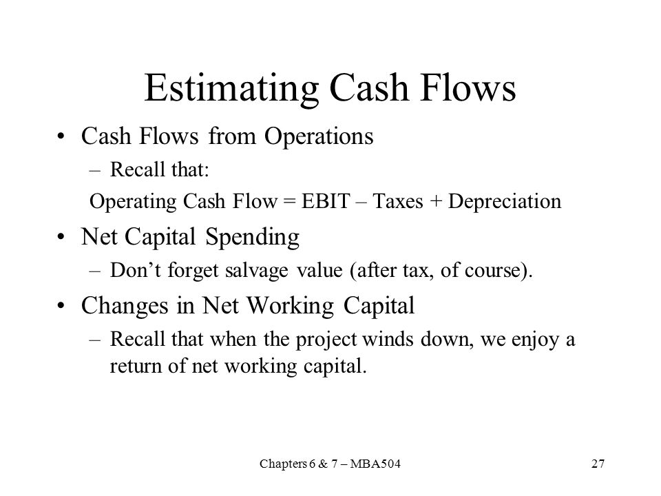 Chapters 6 & 7 – MBA50427 Estimating Cash Flows Cash Flows from Operations –Recall that: Operating Cash Flow = EBIT – Taxes + Depreciation Net Capital Spending –Don't forget salvage value (after tax, of course).