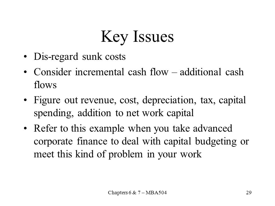 Chapters 6 & 7 – MBA50429 Key Issues Dis-regard sunk costs Consider incremental cash flow – additional cash flows Figure out revenue, cost, depreciation, tax, capital spending, addition to net work capital Refer to this example when you take advanced corporate finance to deal with capital budgeting or meet this kind of problem in your work