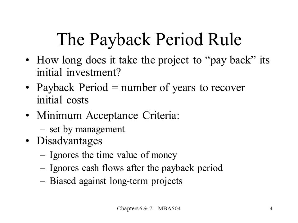 Chapters 6 & 7 – MBA5044 The Payback Period Rule How long does it take the project to pay back its initial investment.