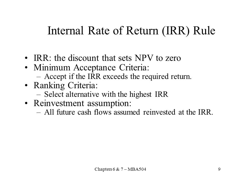 Chapters 6 & 7 – MBA5049 Internal Rate of Return (IRR) Rule IRR: the discount that sets NPV to zero Minimum Acceptance Criteria: –Accept if the IRR exceeds the required return.