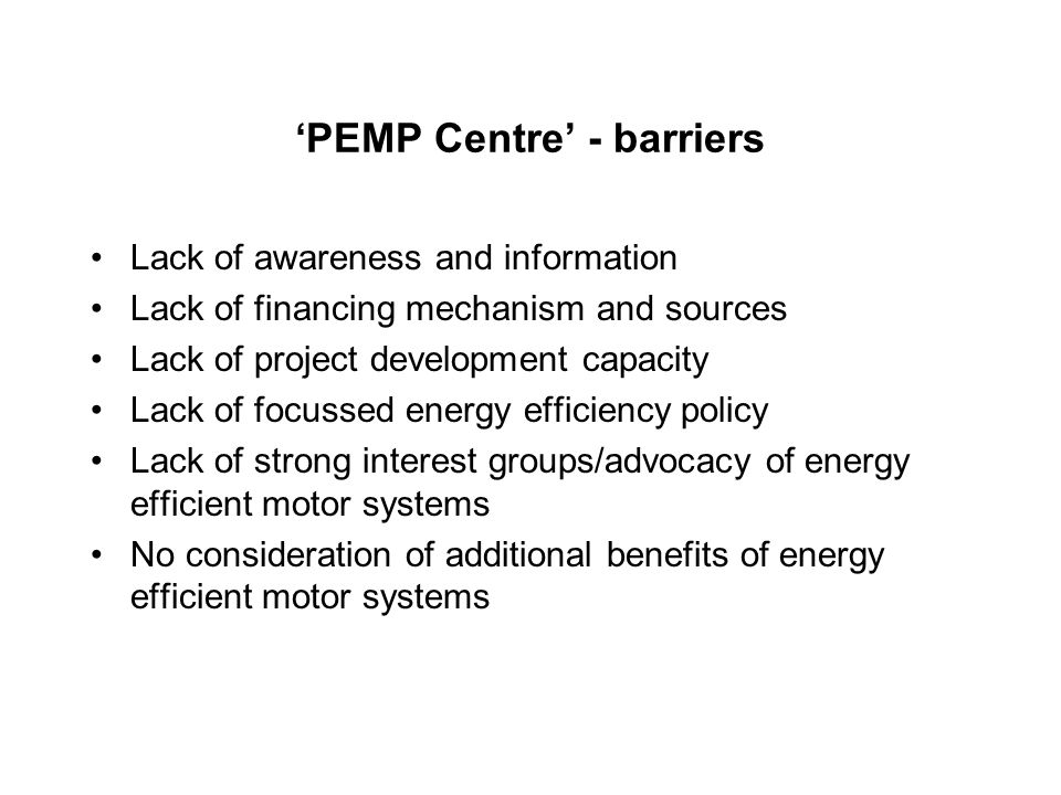 'PEMP Centre' - barriers Lack of awareness and information Lack of financing mechanism and sources Lack of project development capacity Lack of focussed energy efficiency policy Lack of strong interest groups/advocacy of energy efficient motor systems No consideration of additional benefits of energy efficient motor systems