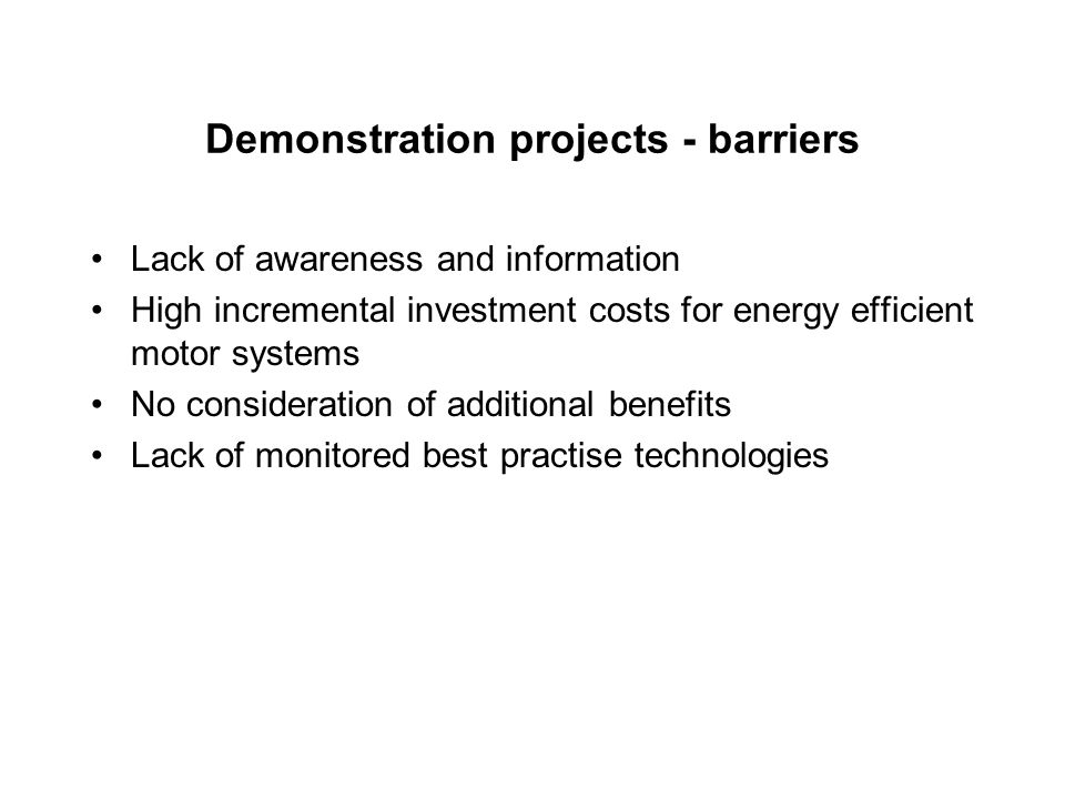 Demonstration projects - barriers Lack of awareness and information High incremental investment costs for energy efficient motor systems No consideration of additional benefits Lack of monitored best practise technologies