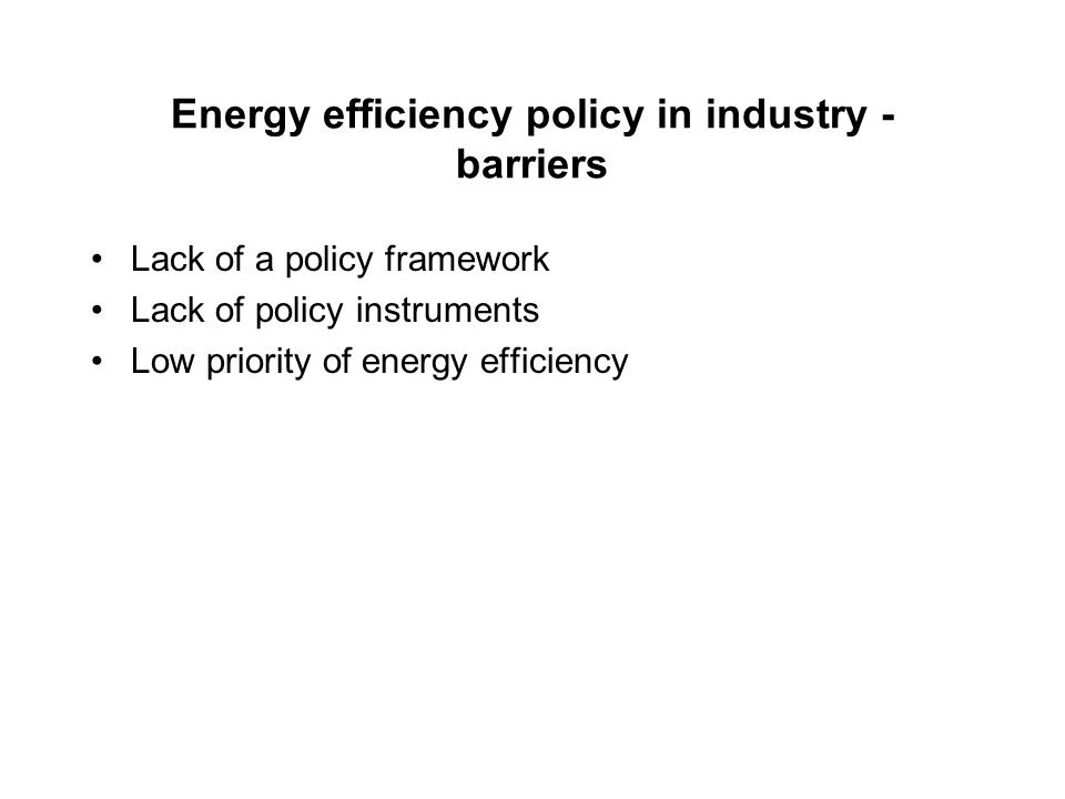 Energy efficiency policy in industry - barriers Lack of a policy framework Lack of policy instruments Low priority of energy efficiency
