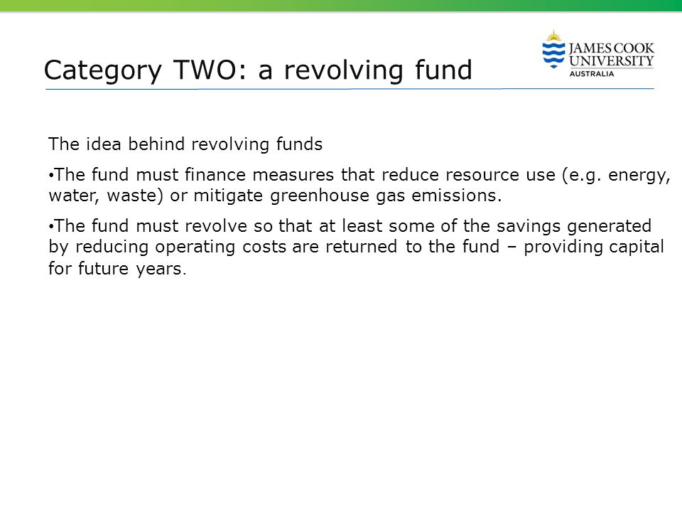 Category TWO: a revolving fund The idea behind revolving funds The fund must finance measures that reduce resource use (e.g. energy, water, waste) or