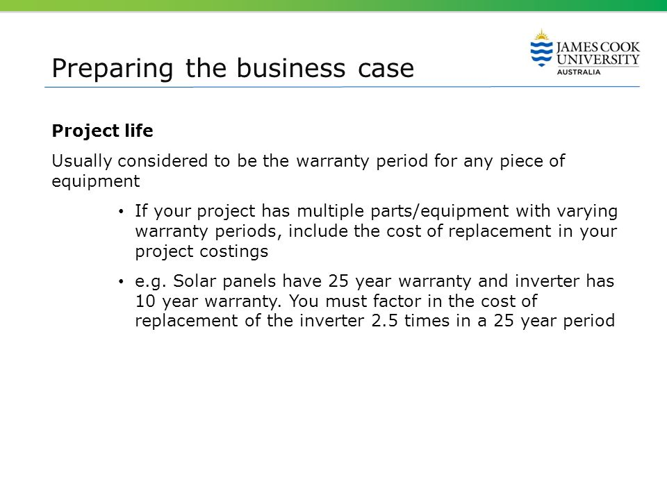 Preparing the business case Project life Usually considered to be the warranty period for any piece of equipment If your project has multiple parts/eq