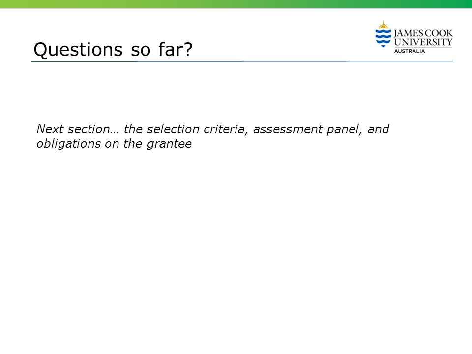 Questions so far? Next section… the selection criteria, assessment panel, and obligations on the grantee