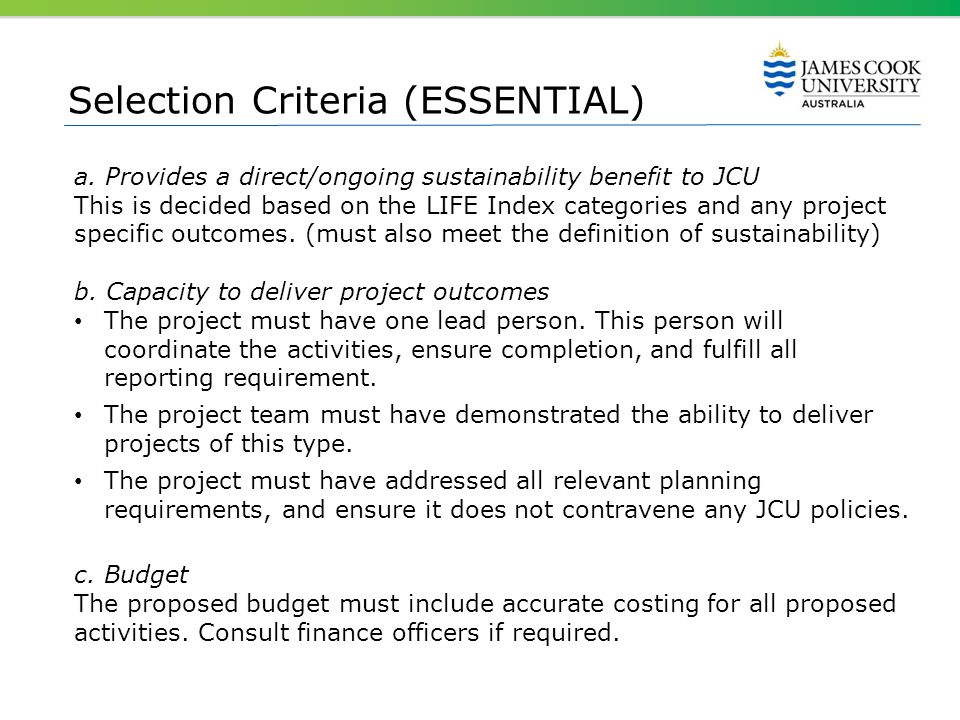 Selection Criteria (ESSENTIAL) a. Provides a direct/ongoing sustainability benefit to JCU This is decided based on the LIFE Index categories and any p