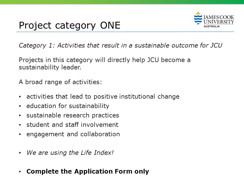 Project category ONE Category 1: Activities that result in a sustainable outcome for JCU Projects in this category will directly help JCU become a sus