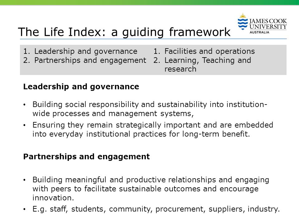 The Life Index: a guiding framework 1.Leadership and governance 2.Partnerships and engagement 1.Facilities and operations 2.Learning, Teaching and res