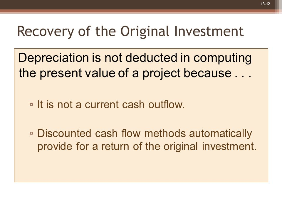 13-12 Recovery of the Original Investment Depreciation is not deducted in computing the present value of a project because...