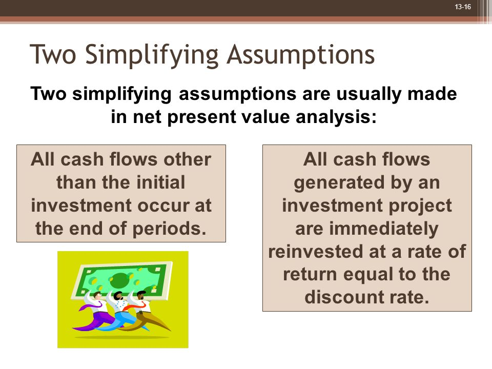 13-16 Two Simplifying Assumptions Two simplifying assumptions are usually made in net present value analysis: All cash flows other than the initial investment occur at the end of periods.