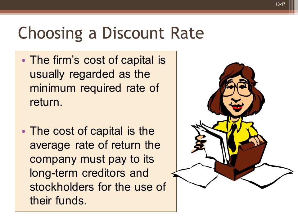 13-17 Choosing a Discount Rate The firm's cost of capital is usually regarded as the minimum required rate of return.