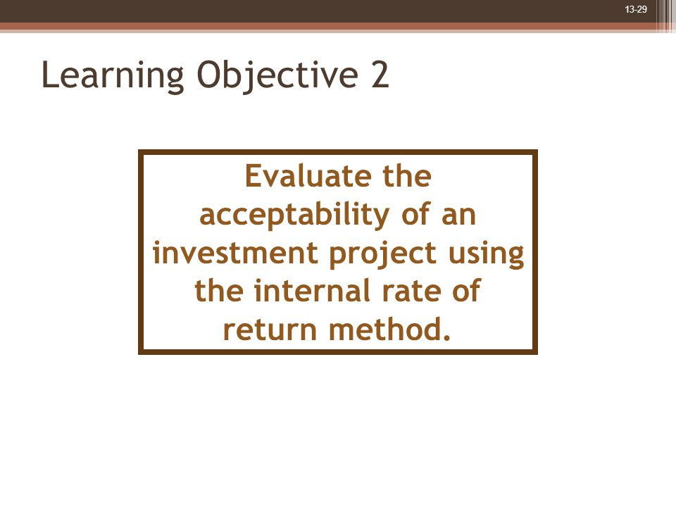 13-29 Learning Objective 2 Evaluate the acceptability of an investment project using the internal rate of return method.