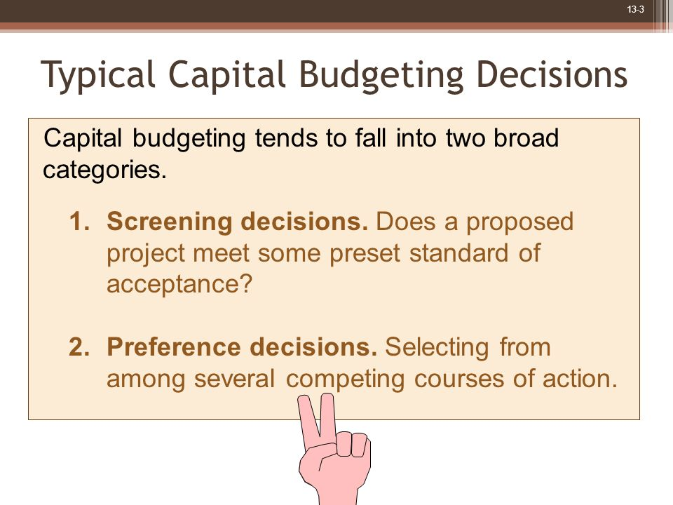 13-3 Typical Capital Budgeting Decisions Capital budgeting tends to fall into two broad categories.