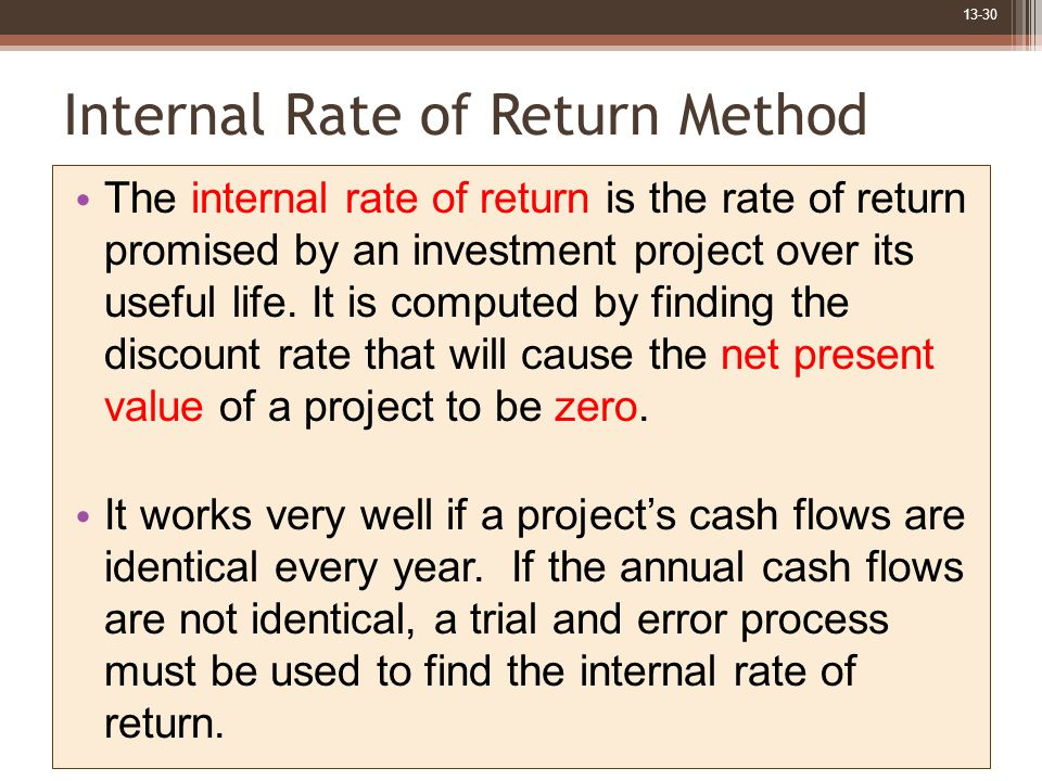 13-30 Internal Rate of Return Method The internal rate of return is the rate of return promised by an investment project over its useful life.