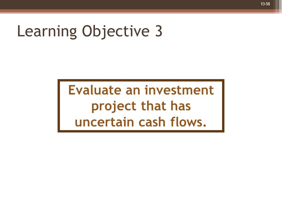 13-58 Learning Objective 3 Evaluate an investment project that has uncertain cash flows.