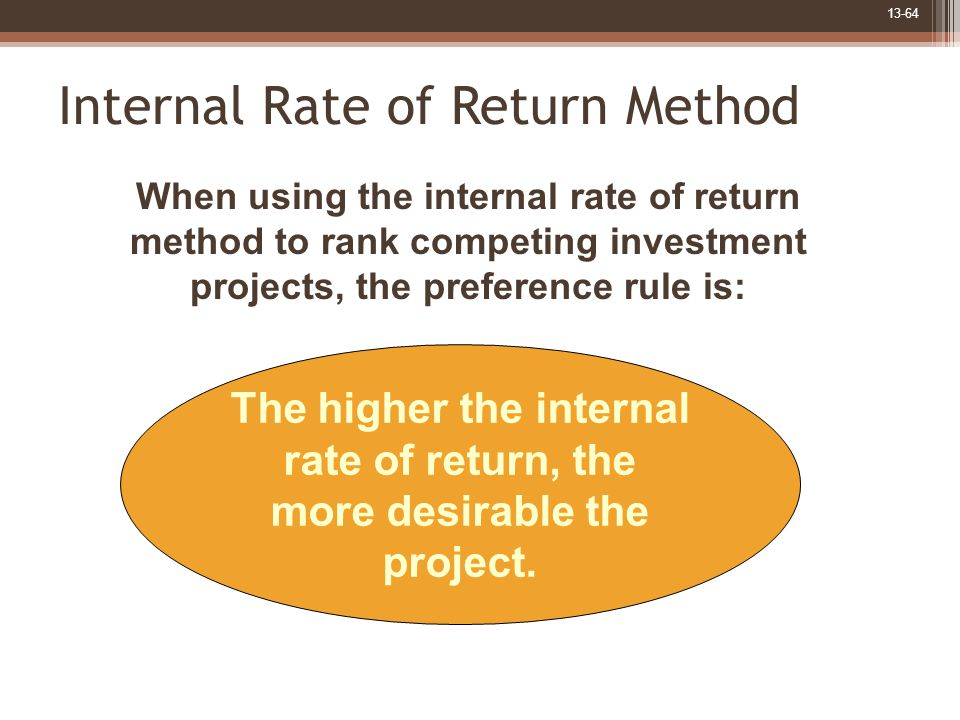 13-64 Internal Rate of Return Method The higher the internal rate of return, the more desirable the project.