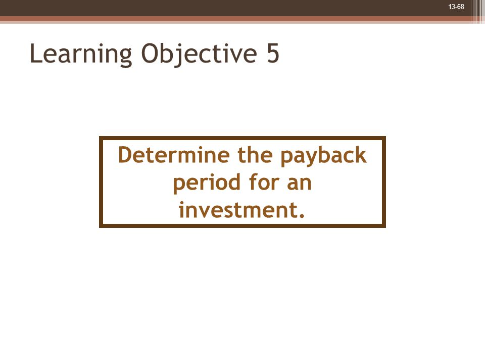 13-68 Learning Objective 5 Determine the payback period for an investment.