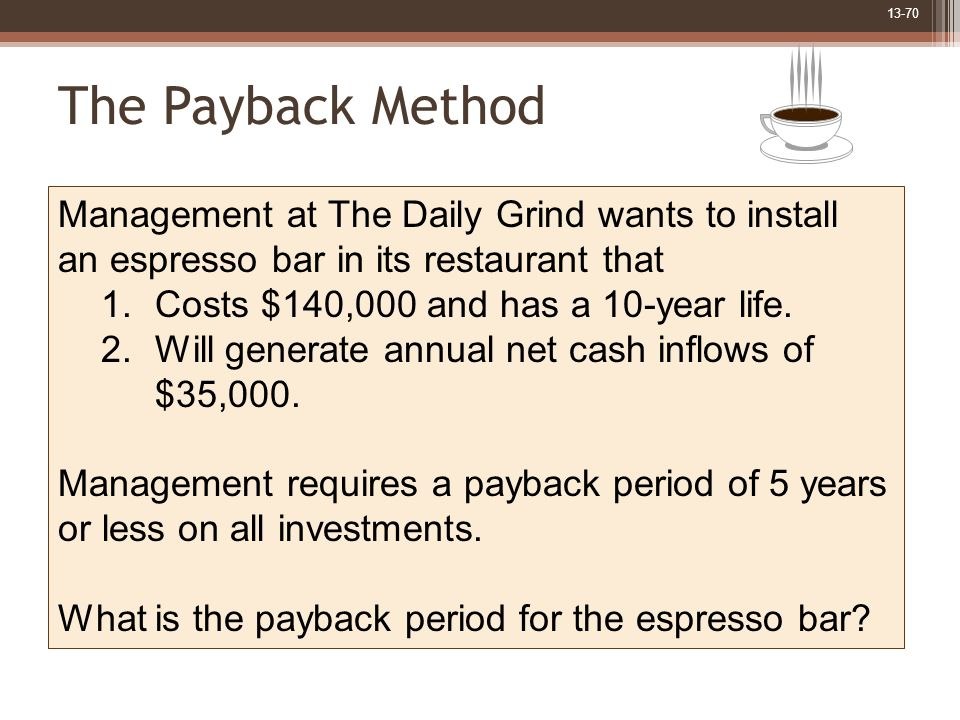 13-70 The Payback Method Management at The Daily Grind wants to install an espresso bar in its restaurant that 1.Costs $140,000 and has a 10-year life.