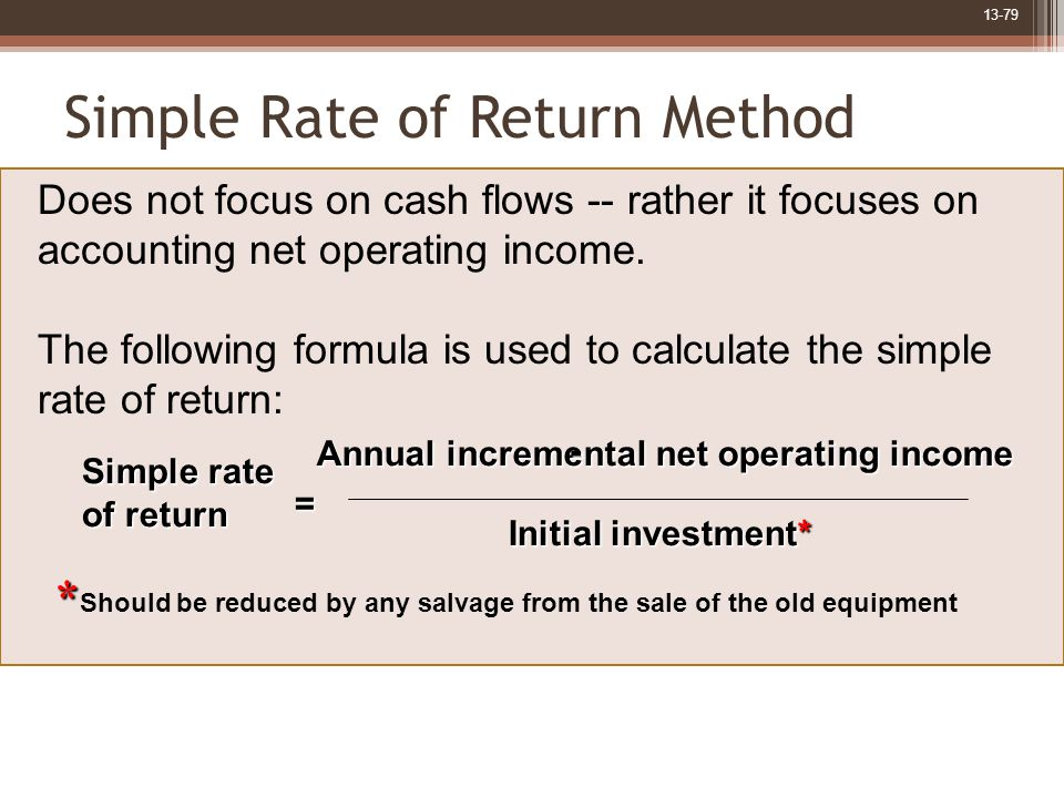 13-79 Simple Rate of Return Method Simple rate of return = Annual incremental net operating income - Initial investment* * * Should be reduced by any salvage from the sale of the old equipment Does not focus on cash flows -- rather it focuses on accounting net operating income.