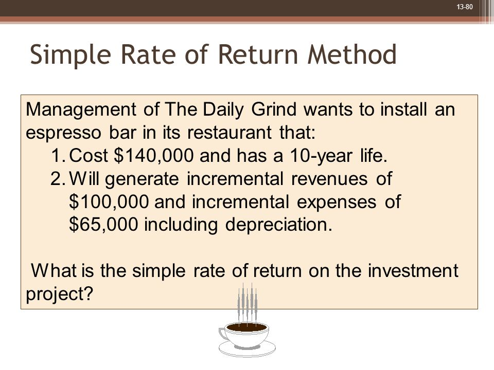 13-80 Simple Rate of Return Method Management of The Daily Grind wants to install an espresso bar in its restaurant that: 1.Cost $140,000 and has a 10-year life.