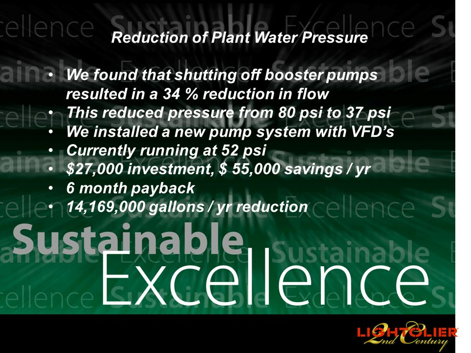 PHILIPS Reduction of Plant Water Pressure We found that shutting off booster pumps resulted in a 34 % reduction in flow This reduced pressure from 80 psi to 37 psi We installed a new pump system with VFD's Currently running at 52 psi $27,000 investment, $ 55,000 savings / yr 6 month payback 14,169,000 gallons / yr reduction