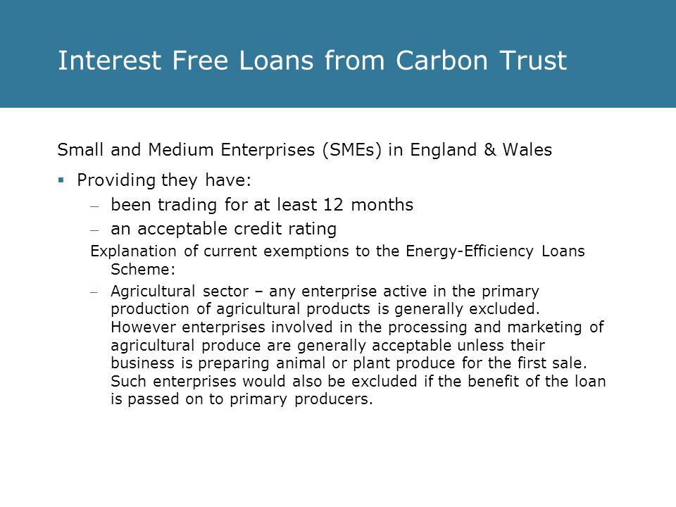 Interest Free Loans from Carbon Trust Small and Medium Enterprises (SMEs) in England & Wales  Providing they have: – been trading for at least 12 months – an acceptable credit rating Explanation of current exemptions to the Energy-Efficiency Loans Scheme: – Agricultural sector – any enterprise active in the primary production of agricultural products is generally excluded.