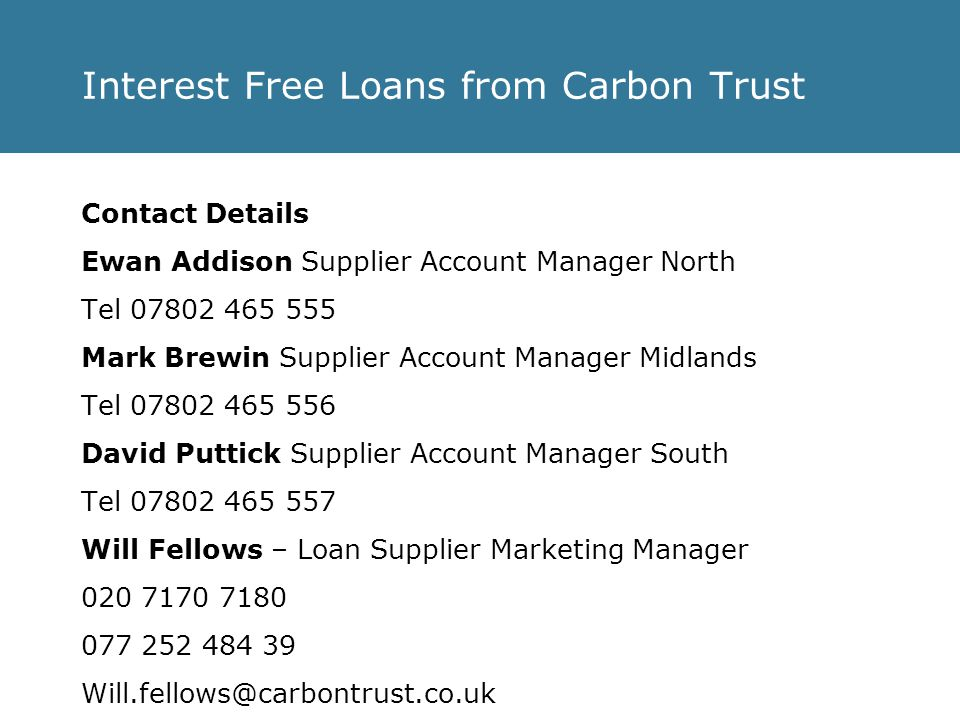 Interest Free Loans from Carbon Trust Contact Details Ewan Addison Supplier Account Manager North Tel 07802 465 555 Mark Brewin Supplier Account Manager Midlands Tel 07802 465 556 David Puttick Supplier Account Manager South Tel 07802 465 557 Will Fellows – Loan Supplier Marketing Manager 020 7170 7180 077 252 484 39 Will.fellows@carbontrust.co.uk