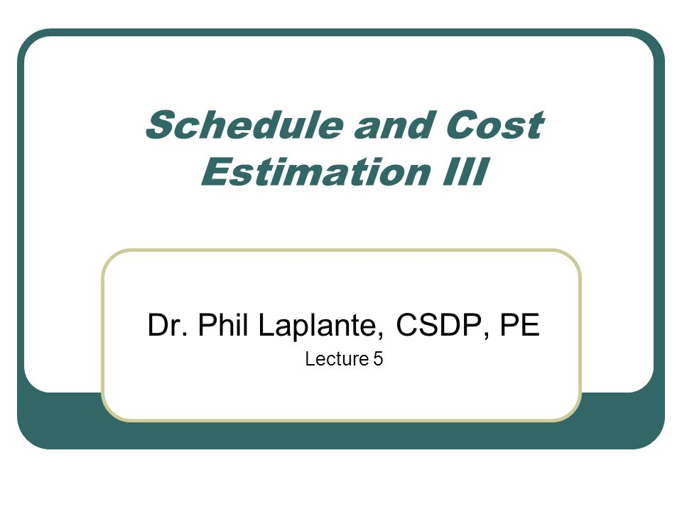 Schedule and Cost Estimation III Dr. Phil Laplante, CSDP, PE Lecture 5