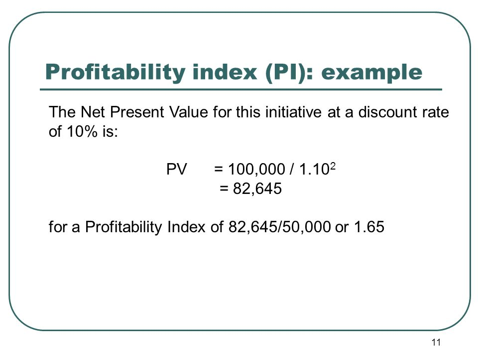 11 Profitability index (PI): example The Net Present Value for this initiative at a discount rate of 10% is: PV = 100,000 / 1.10 2 = 82,645 for a Profitability Index of 82,645/50,000 or 1.65