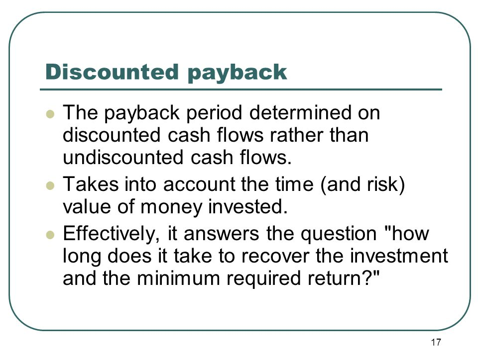 17 Discounted payback The payback period determined on discounted cash flows rather than undiscounted cash flows.