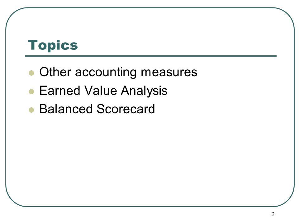 2 Topics Other accounting measures Earned Value Analysis Balanced Scorecard