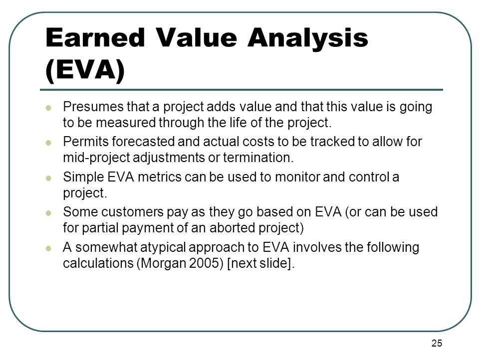 Earned Value Analysis (EVA) Presumes that a project adds value and that this value is going to be measured through the life of the project.