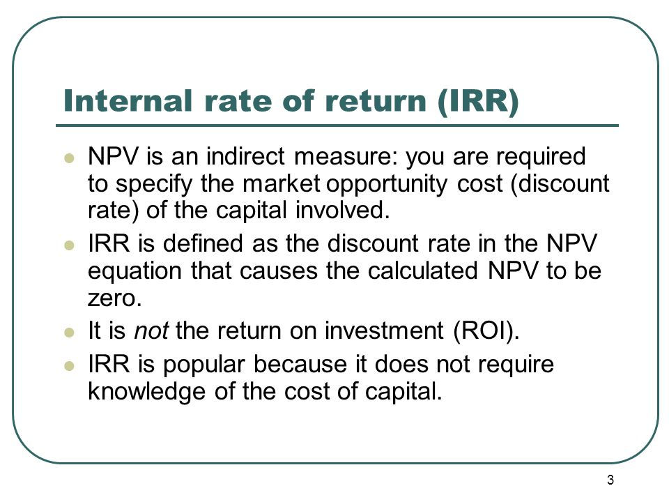 3 Internal rate of return (IRR) NPV is an indirect measure: you are required to specify the market opportunity cost (discount rate) of the capital involved.