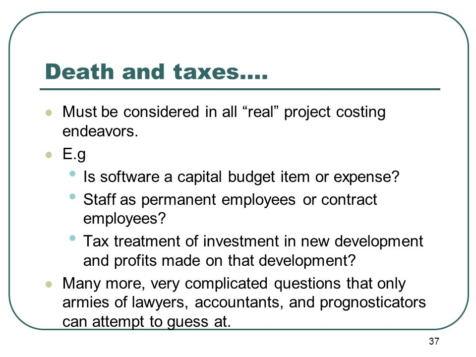 Death and taxes…. Must be considered in all real project costing endeavors.